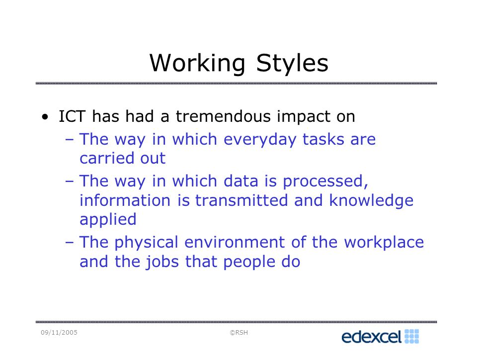 09/11/2005©RSH Working Styles ICT has had a tremendous impact on –The way in which everyday tasks are carried out –The way in which data is processed, information is transmitted and knowledge applied –The physical environment of the workplace and the jobs that people do