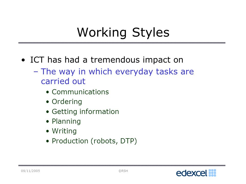 09/11/2005©RSH Working Styles ICT has had a tremendous impact on –The way in which everyday tasks are carried out Communications Ordering Getting information Planning Writing Production (robots, DTP)