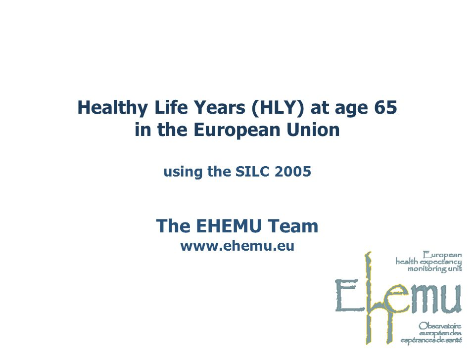 Healthy Life Years (HLY) at age 65 in the European Union using the SILC 2005 The EHEMU Team