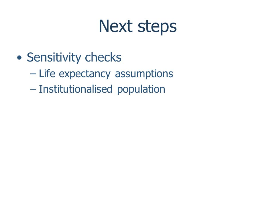 Next steps Sensitivity checks –Life expectancy assumptions –Institutionalised population