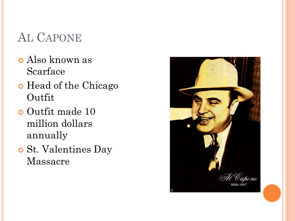 A L C APONE Also known as Scarface Head of the Chicago Outfit Outfit made 10 million dollars annually St.