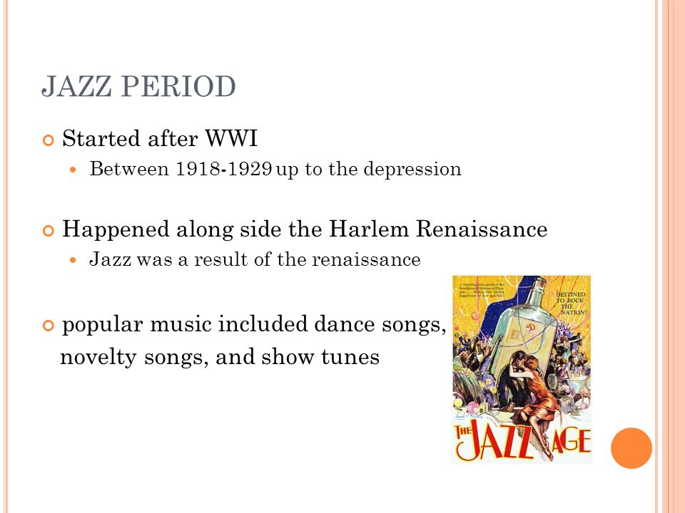JAZZ PERIOD Started after WWI Between 1918-1929 up to the depression Happened along side the Harlem Renaissance Jazz was a result of the renaissance popular music included dance songs, novelty songs, and show tunes