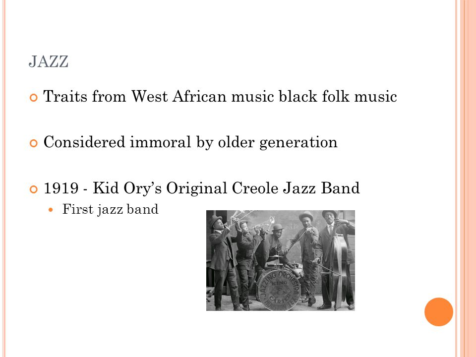 JAZZ Traits from West African music black folk music Considered immoral by older generation 1919 - Kid Ory's Original Creole Jazz Band First jazz band