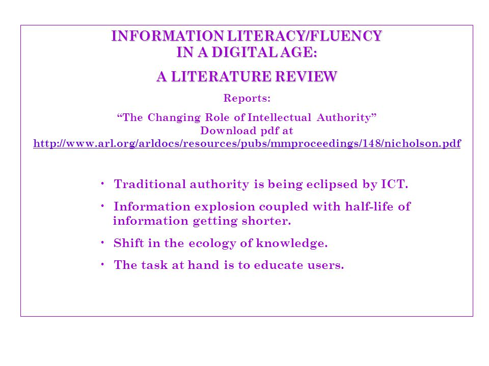INFORMATION LITERACY/FLUENCY IN A DIGITAL AGE: A LITERATURE REVIEW Reports: The Changing Role of Intellectual Authority Download pdf at http://www.arl.org/arldocs/resources/pubs/mmproceedings/148/nicholson.pdf http://www.arl.org/arldocs/resources/pubs/mmproceedings/148/nicholson.pdf Traditional authority is being eclipsed by ICT.