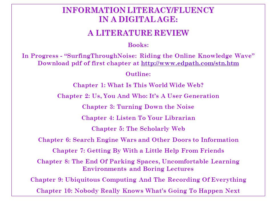 INFORMATION LITERACY/FLUENCY IN A DIGITAL AGE: A LITERATURE REVIEW Books: In Progress - SurfingThroughNoise: Riding the Online Knowledge Wave Download pdf of first chapter at http://www.edpath.com/stn.htmhttp://www.edpath.com/stn.htm Outline: Chapter 1: What Is This World Wide Web.