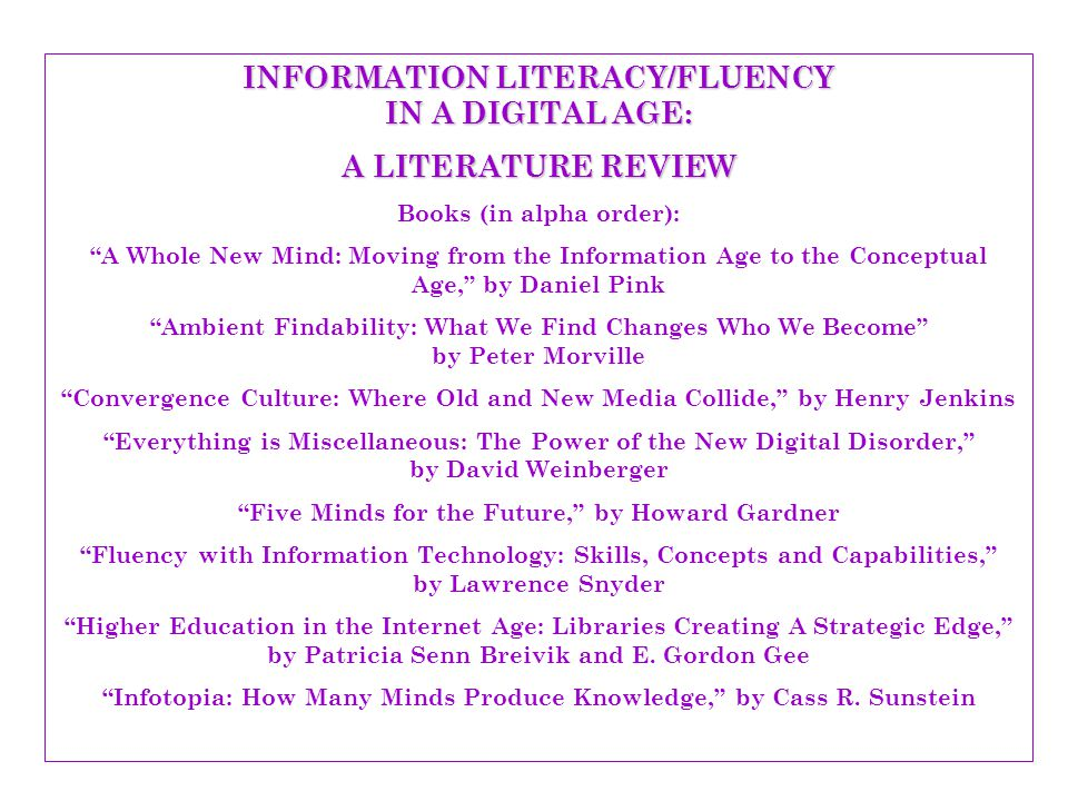 INFORMATION LITERACY/FLUENCY IN A DIGITAL AGE: A LITERATURE REVIEW Books (in alpha order): Integrating Information Literacy into the Higher Education Curriculum, by Ilene F.