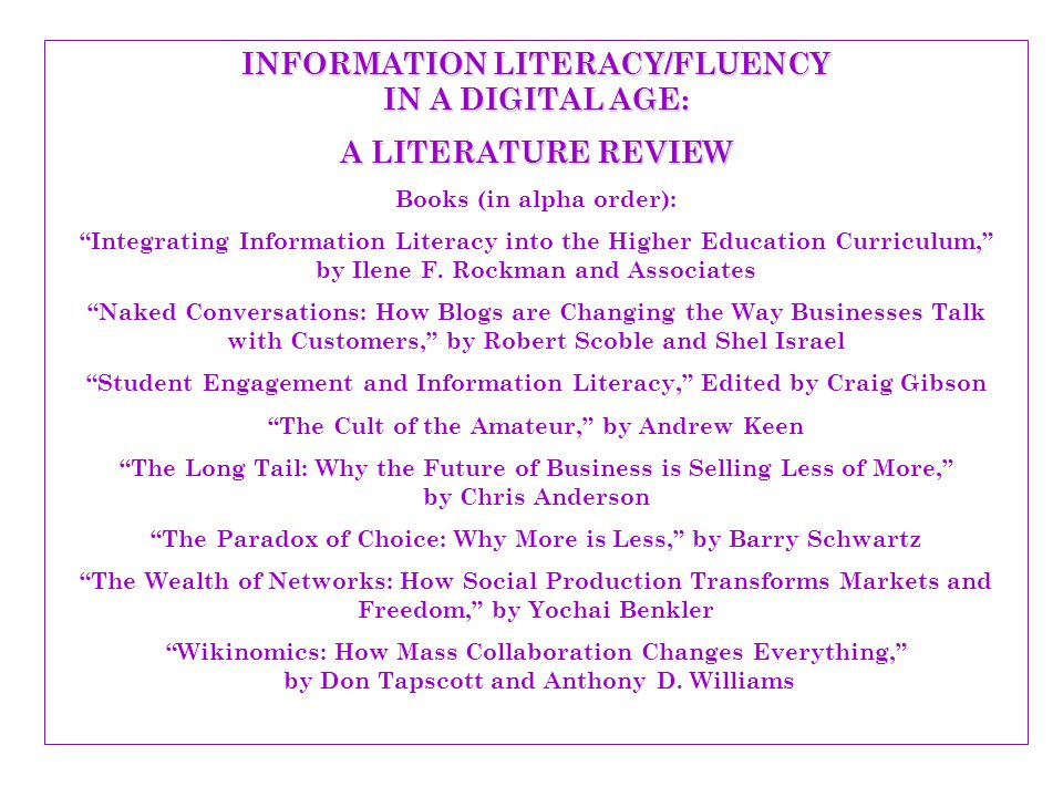 INFORMATION LITERACY/FLUENCY IN A DIGITAL AGE: A LITERATURE REVIEW Some Quick and Easy Reads: Jaron Lanier, Digital Maoism: The Hazards of the New Online Collectivism, Edge, May 30,2006, http://www.edge.org/3rd_culture/lanier06/lanier06_index.html http://www.edge.org/3rd_culture/lanier06/lanier06_index.html Michael Gorman, Web 2.0: The Sleep of Reason, Part I and II, Britannica Blog, June 12, 2007 http://blogs.britannica.com/blog/main/2007/06/web-20-the-sleep-of-reason-part-i/ http://blogs.britannica.com/blog/main/2007/06/web-20-the-sleep-of-reason-part-i/ Keen vs Weinberger, Wall Street Journal Online, July 18, 2007 http://blogs.britannica.com/blog/main/2007/06/web-20-the-sleep-of-reason-part-i/ http://blogs.britannica.com/blog/main/2007/06/web-20-the-sleep-of-reason-part-i/ For the latest information about how technology is being used by youth from a survey of 18,000 kids from 16 countries, see New Global Study from MTV, Nickelodeon and Microsoft that Challenges Assumptions About Relationship Between Kids, Youth and Digital Technology at http://money.cnn.com/news/newsfeeds/articles/prnewswire/NYTU10924072007- 1.htm http://money.cnn.com/news/newsfeeds/articles/prnewswire/NYTU10924072007- 1.htm