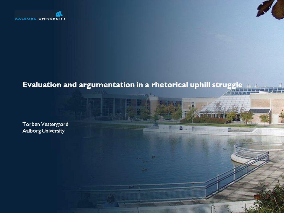 Evaluation and argumentation in a rhetorical uphill struggle Torben Vestergaard Aalborg University