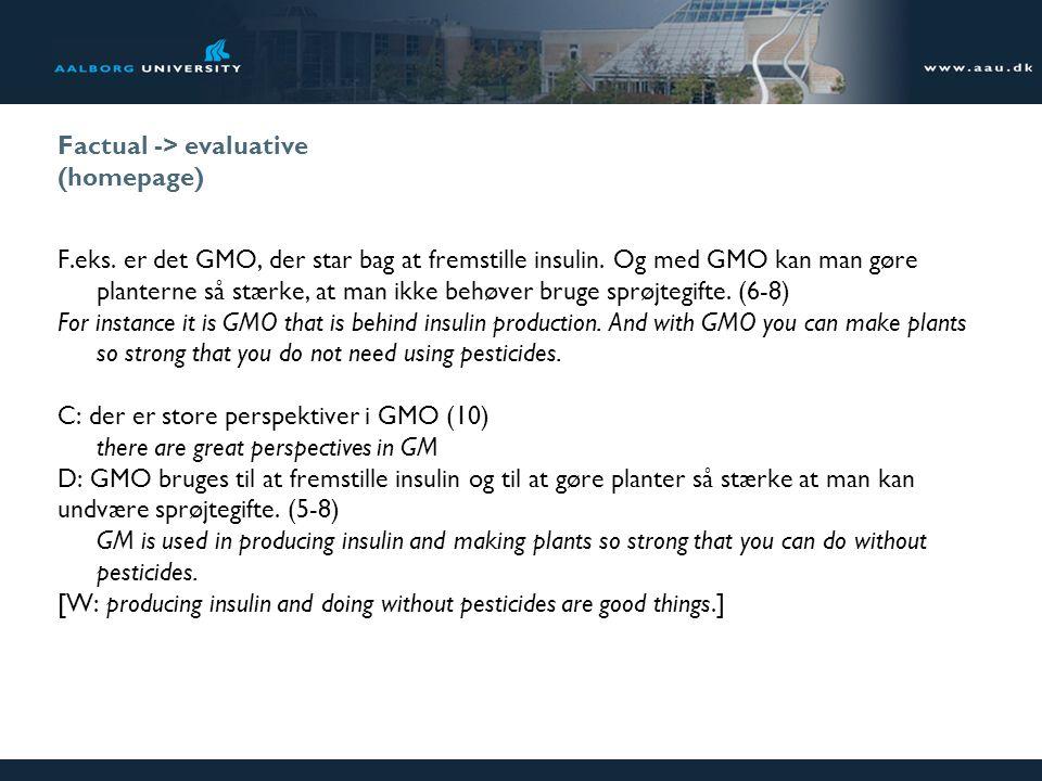 Factual -> evaluative (homepage) F.eks. er det GMO, der star bag at fremstille insulin. Og med GMO kan man gøre planterne så stærke, at man ikke behøv