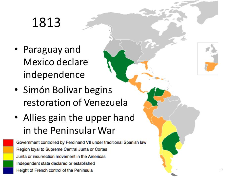 17 1813 Paraguay and Mexico declare independence Simón Bolívar begins restoration of Venezuela Allies gain the upper hand in the Peninsular War