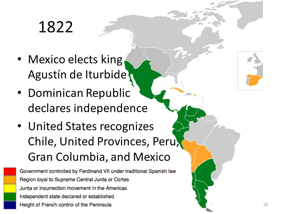 26 1822 Mexico elects king Agustín de Iturbide Dominican Republic declares independence United States recognizes Chile, United Provinces, Peru, Gran Columbia, and Mexico