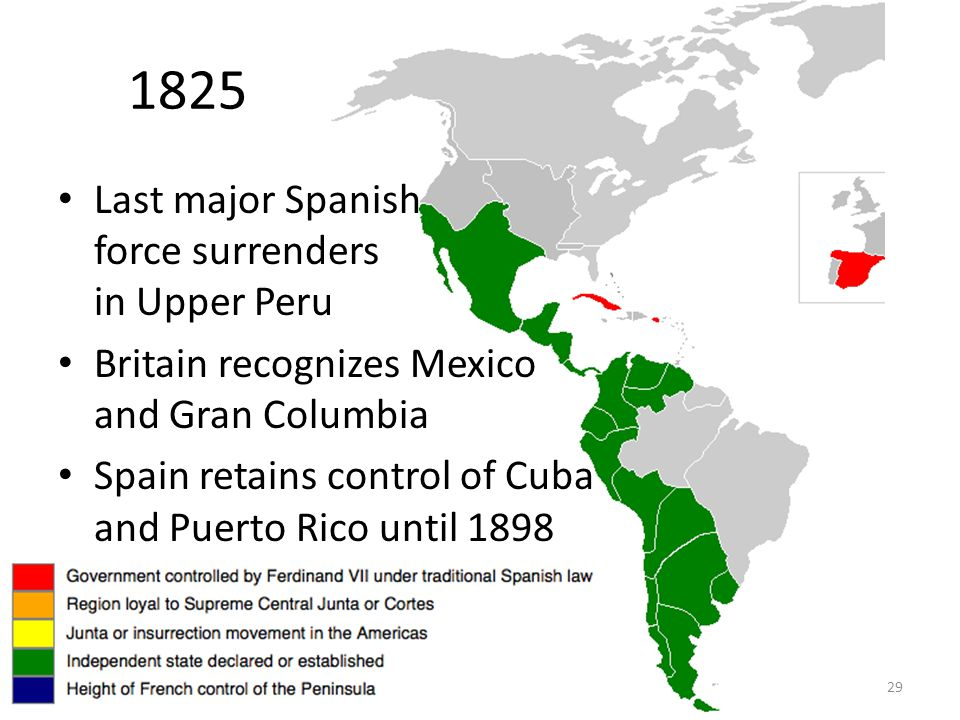 29 1825 Last major Spanish force surrenders in Upper Peru Britain recognizes Mexico and Gran Columbia Spain retains control of Cuba and Puerto Rico until 1898