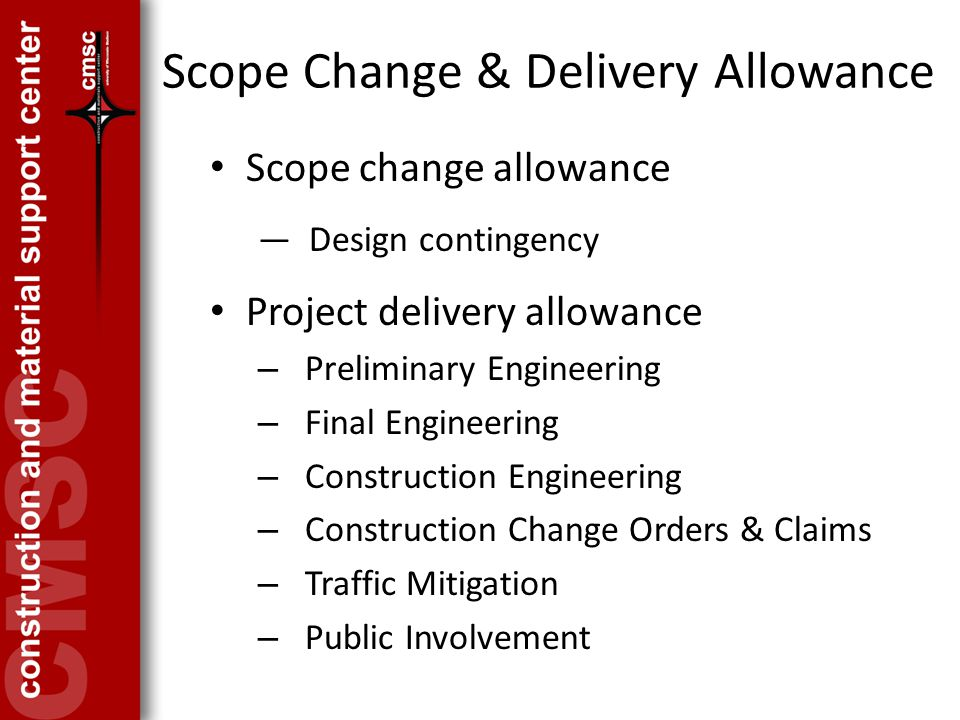 Scope Change & Delivery Allowance Scope change allowance ― Design contingency Project delivery allowance – Preliminary Engineering – Final Engineering – Construction Engineering – Construction Change Orders & Claims – Traffic Mitigation – Public Involvement