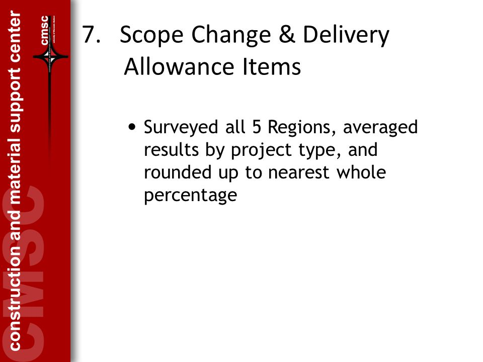 7. Scope Change & Delivery Allowance Items Surveyed all 5 Regions, averaged results by project type, and rounded up to nearest whole percentage