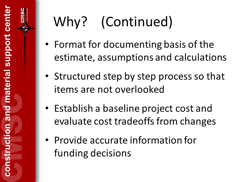 Why? (Continued) Format for documenting basis of the estimate, assumptions and calculations Structured step by step process so that items are not over