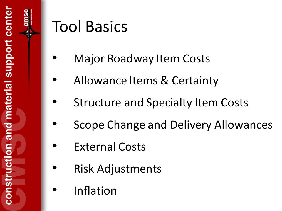 Tool Basics Major Roadway Item Costs Allowance Items & Certainty Structure and Specialty Item Costs Scope Change and Delivery Allowances External Costs Risk Adjustments Inflation