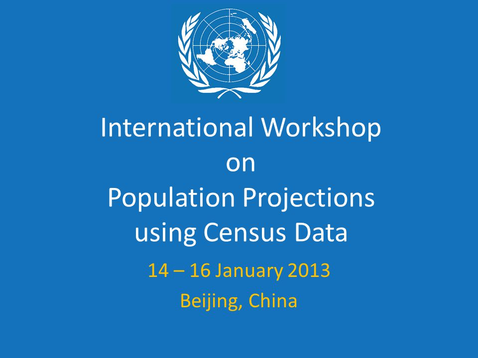International Workshop on Population Projections using Census Data 14 – 16 January 2013 Beijing, China