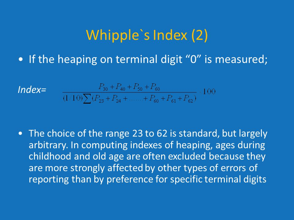 """Whipple`s Index (2) If the heaping on terminal digit """"0"""" is measured; Index= The choice of the range 23 to 62 is standard, but largely arbitrary. In c"""