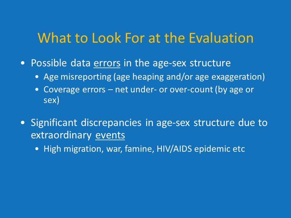 What to Look For at the Evaluation Possible data errors in the age-sex structure Age misreporting (age heaping and/or age exaggeration) Coverage error