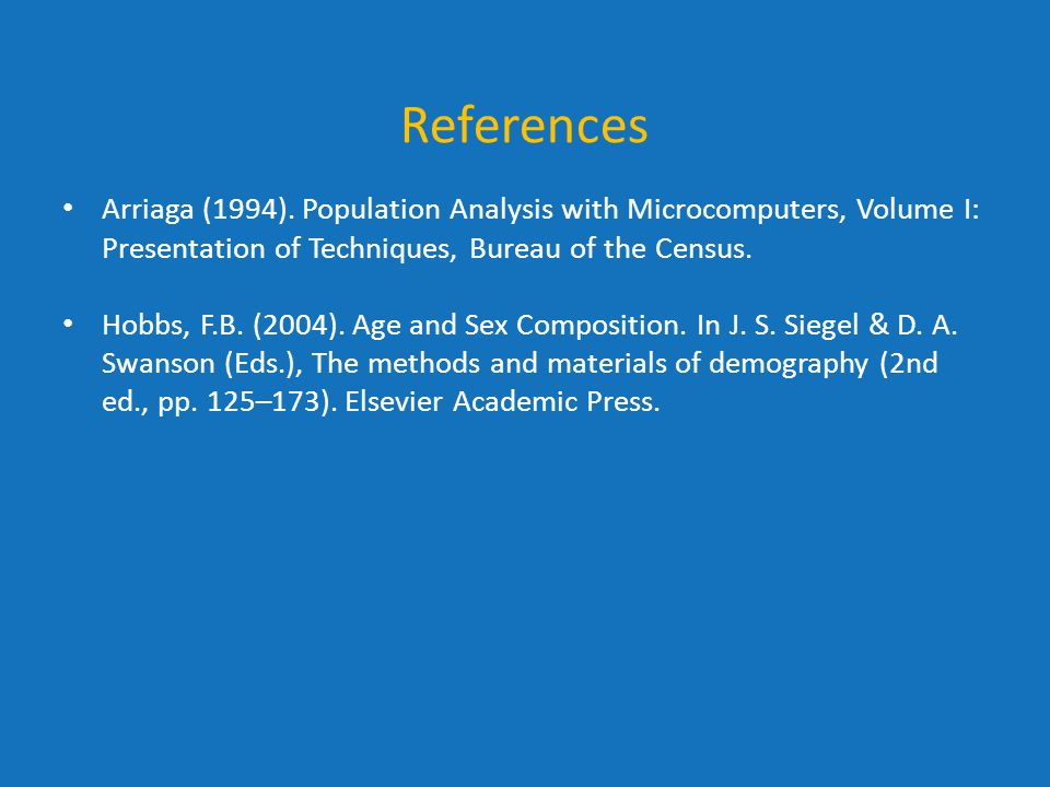References Arriaga (1994). Population Analysis with Microcomputers, Volume I: Presentation of Techniques, Bureau of the Census. Hobbs, F.B. (2004). Ag