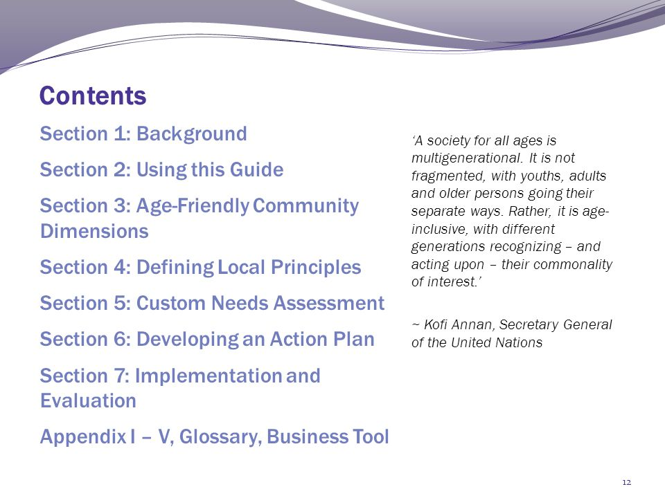 Contents Section 1: Background Section 2: Using this Guide Section 3: Age-Friendly Community Dimensions Section 4: Defining Local Principles Section 5: Custom Needs Assessment Section 6: Developing an Action Plan Section 7: Implementation and Evaluation Appendix I – V, Glossary, Business Tool 'A society for all ages is multigenerational.
