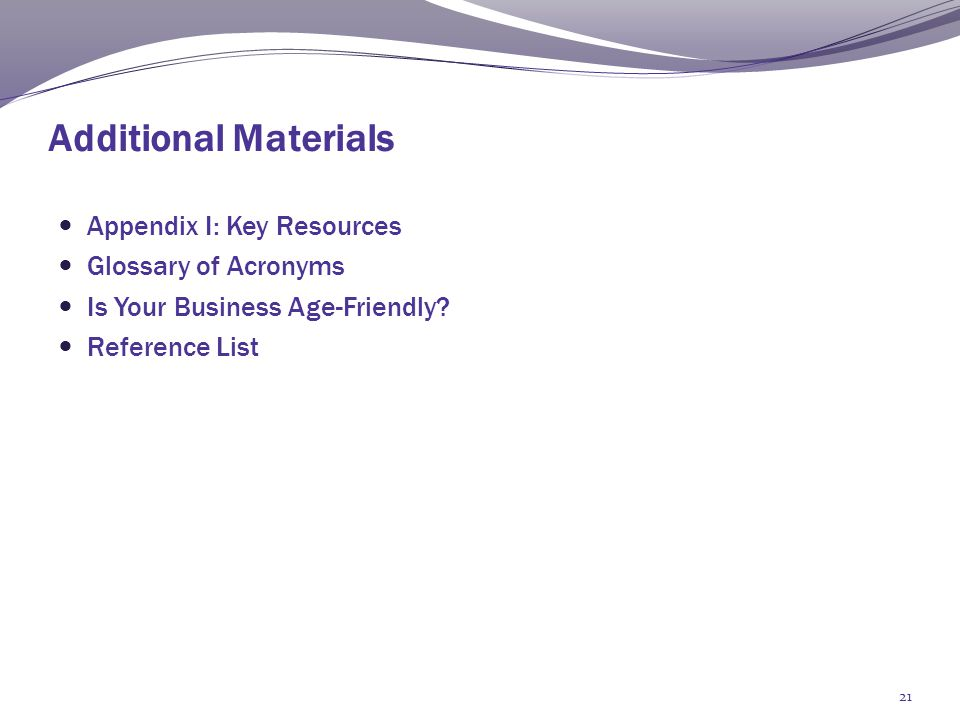 Additional Materials Appendix I: Key Resources Glossary of Acronyms Is Your Business Age-Friendly.