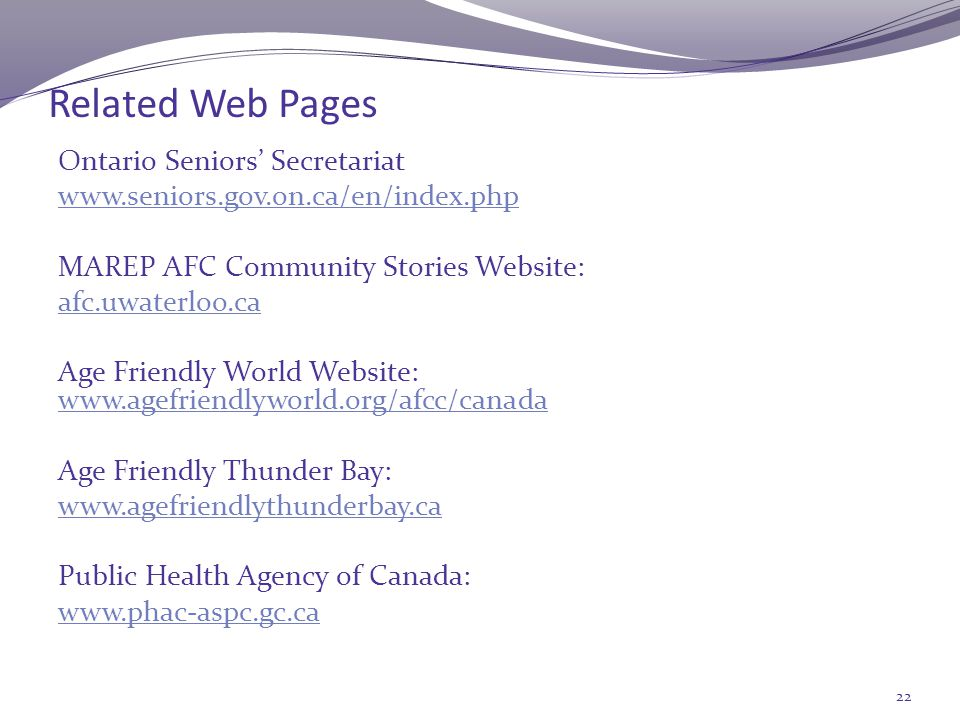 Related Web Pages Ontario Seniors' Secretariat www.seniors.gov.on.ca/en/index.php MAREP AFC Community Stories Website: afc.uwaterloo.ca Age Friendly World Website: www.agefriendlyworld.org/afcc/canada www.agefriendlyworld.org/afcc/canada Age Friendly Thunder Bay: www.agefriendlythunderbay.ca Public Health Agency of Canada: www.phac-aspc.gc.ca 22