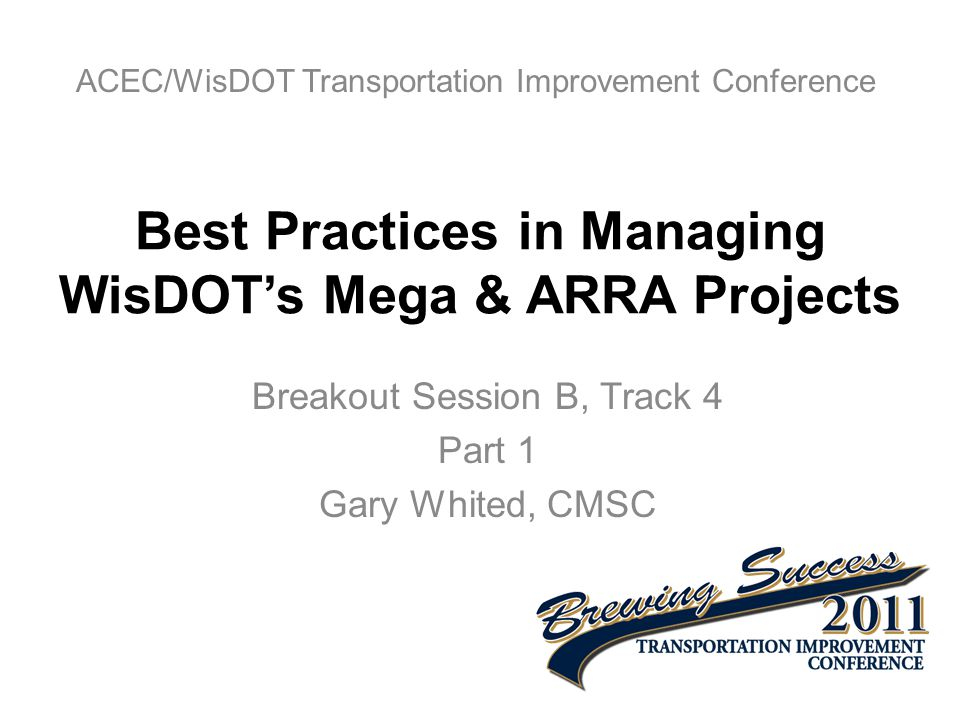 Best Practices in Managing WisDOT's Mega & ARRA Projects Breakout Session B, Track 4 Part 1 Gary Whited, CMSC ACEC/WisDOT Transportation Improvement Conference