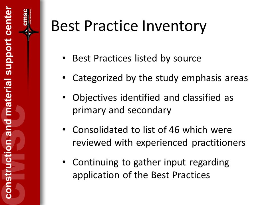 Best Practice Inventory Best Practices listed by source Categorized by the study emphasis areas Objectives identified and classified as primary and secondary Consolidated to list of 46 which were reviewed with experienced practitioners Continuing to gather input regarding application of the Best Practices