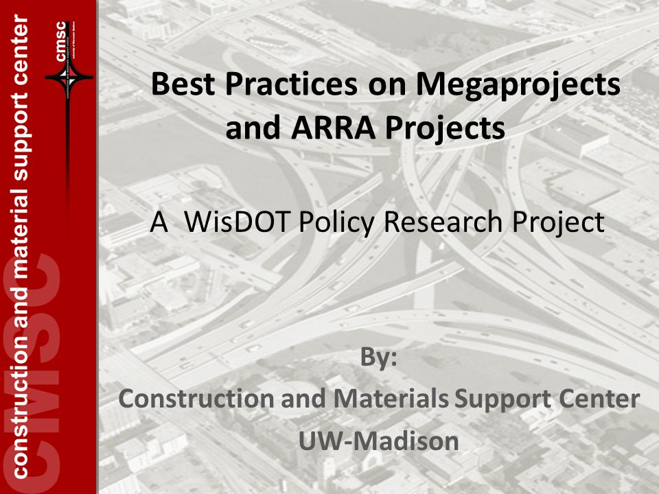 Best Practices on Megaprojects and ARRA Projects By: Construction and Materials Support Center UW-Madison A WisDOT Policy Research Project