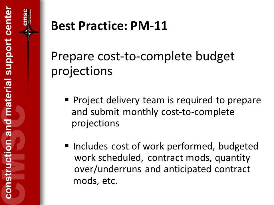 Best Practice: PM-11 Prepare cost-to-complete budget projections  Project delivery team is required to prepare and submit monthly cost-to-complete projections  Includes cost of work performed, budgeted work scheduled, contract mods, quantity over/underruns and anticipated contract mods, etc.
