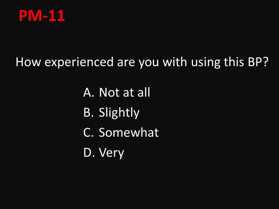 PM-11 How experienced are you with using this BP A.Not at all B.Slightly C.Somewhat D.Very