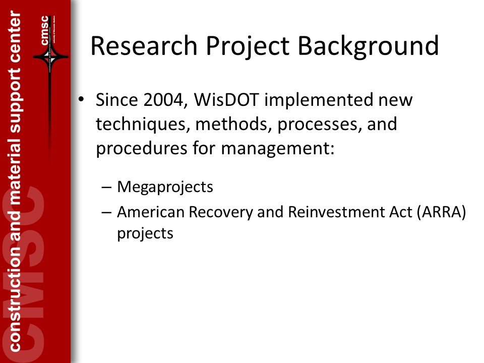 Research Project Background Since 2004, WisDOT implemented new techniques, methods, processes, and procedures for management: – Megaprojects – American Recovery and Reinvestment Act (ARRA) projects
