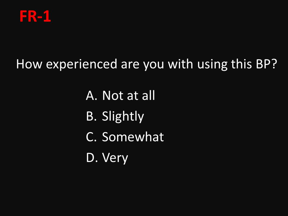 FR-1 How experienced are you with using this BP A.Not at all B.Slightly C.Somewhat D.Very
