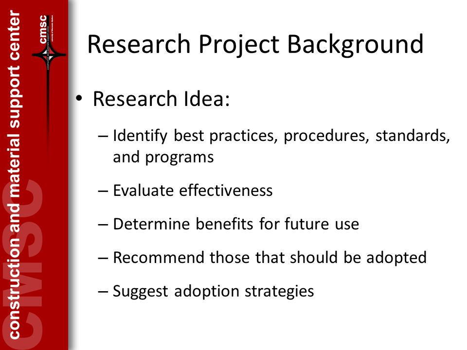 Research Project Background Research Idea: – Identify best practices, procedures, standards, and programs – Evaluate effectiveness – Determine benefits for future use – Recommend those that should be adopted – Suggest adoption strategies