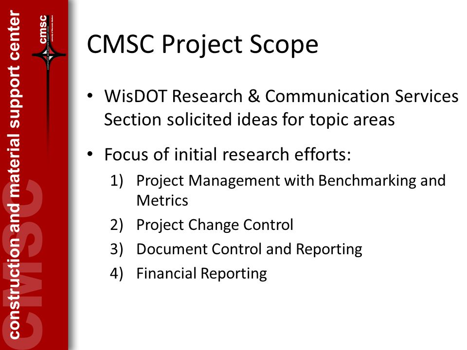 CMSC Project Scope WisDOT Research & Communication Services Section solicited ideas for topic areas Focus of initial research efforts: 1)Project Management with Benchmarking and Metrics 2)Project Change Control 3)Document Control and Reporting 4)Financial Reporting