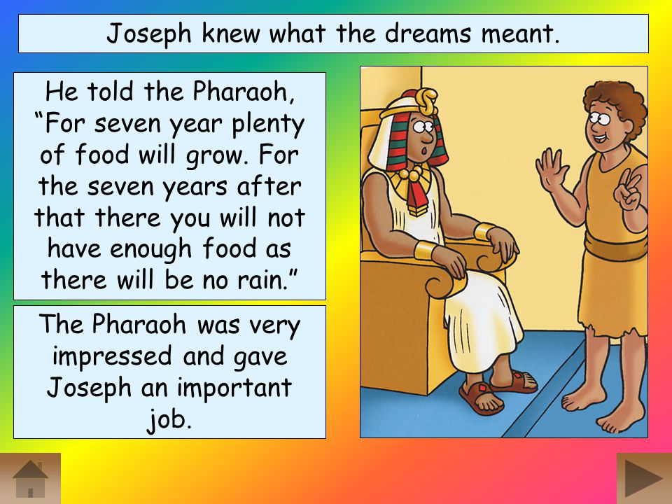 The wine taster heard the Pharaoh and his wise men talking about the dreams. He told the Pharaoh all about Joseph and the Pharaoh asked for Joseph to