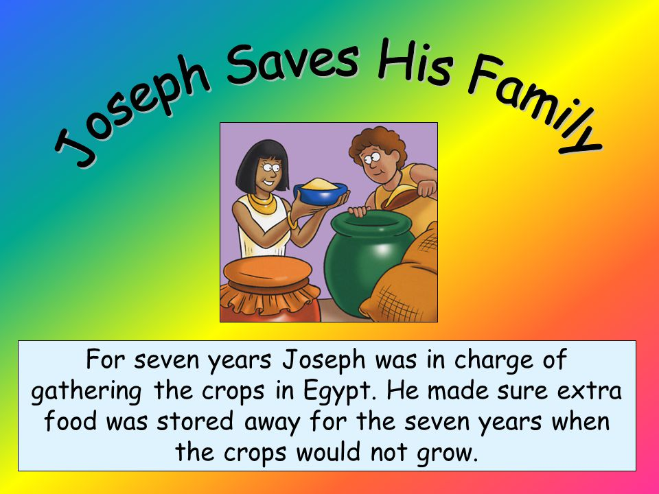 "Joseph knew what the dreams meant. He told the Pharaoh, ""For seven year plenty of food will grow. For the seven years after that there you will not ha"