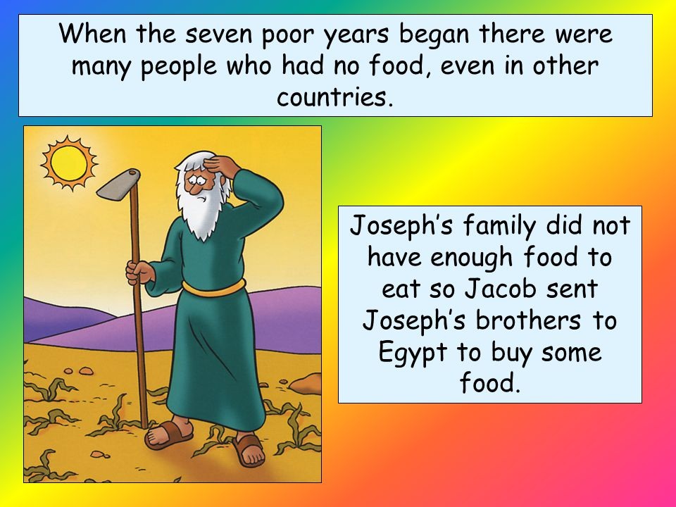 For seven years Joseph was in charge of gathering the crops in Egypt. He made sure extra food was stored away for the seven years when the crops would