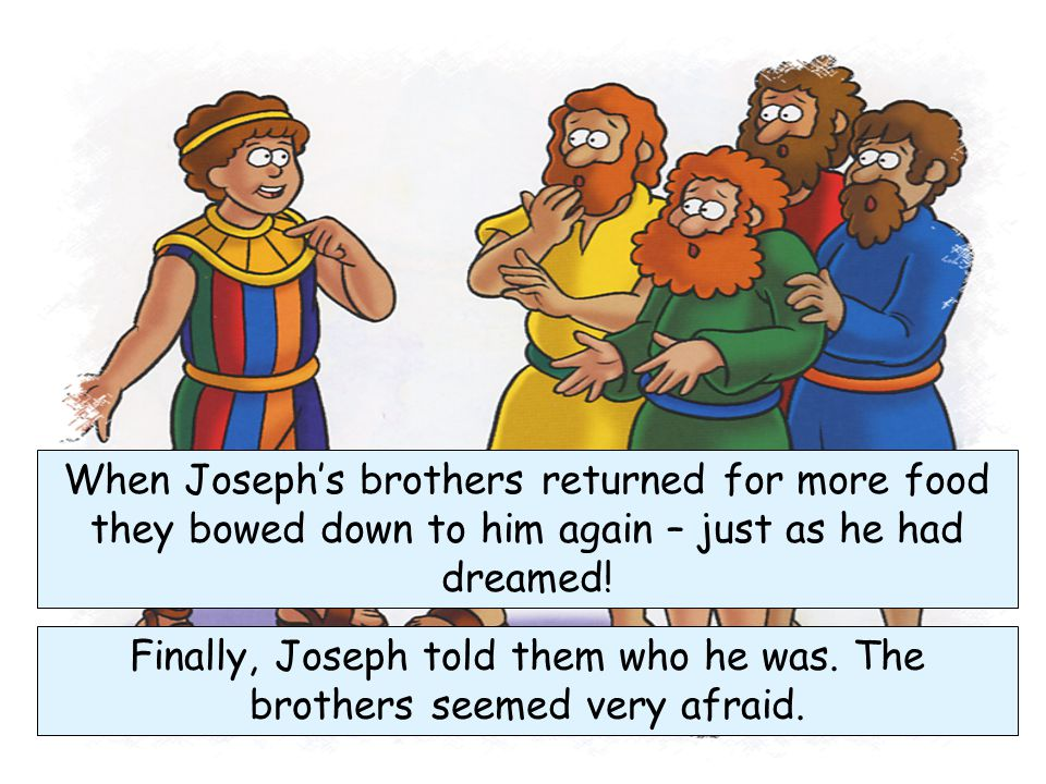 When the brothers got to Egypt they went to Joseph and bowed down to him. They did not know it was their brother Although Joseph knew them he did not