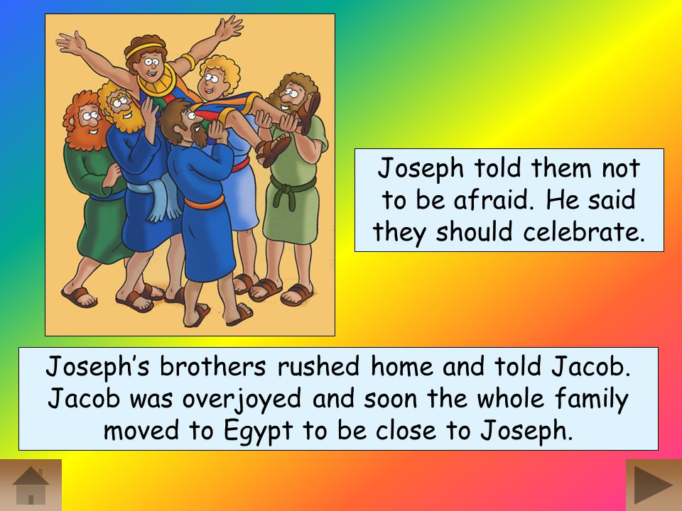 When Joseph's brothers returned for more food they bowed down to him again – just as he had dreamed! Finally, Joseph told them who he was. The brother