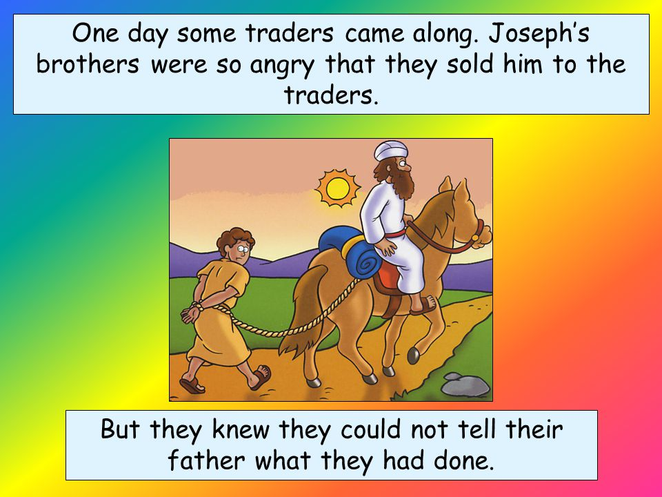 Joseph's brothers became angrier and angrier. They threw Joseph down into a dry well.