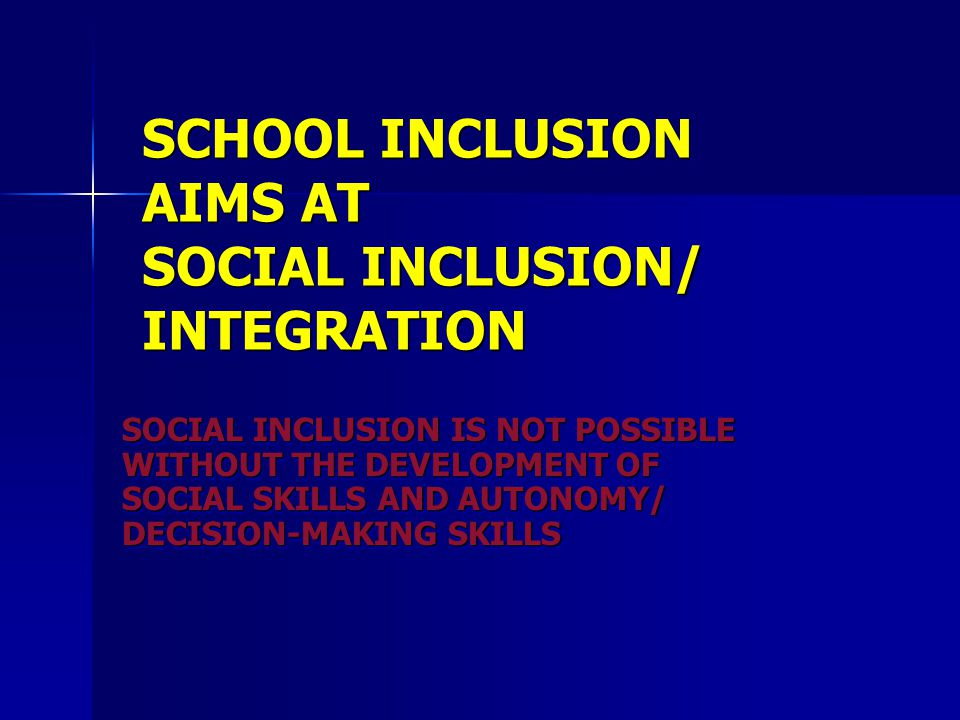 SCHOOL INCLUSION AIMS AT SOCIAL INCLUSION/ INTEGRATION SOCIAL INCLUSION IS NOT POSSIBLE WITHOUT THE DEVELOPMENT OF SOCIAL SKILLS AND AUTONOMY/ DECISIO