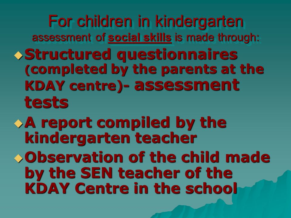 For children in kindergarten assessment of social skills is made through:  Structured questionnaires ( completed by the parents at the KDAY centre)- assessment tests  A report compiled by the kindergarten teacher  Observation of the child made by the SEN teacher of the KDAY Centre in the school