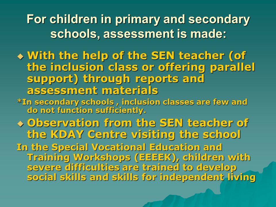 For children in primary and secondary schools, assessment is made:  With the help of the SEN teacher (of the inclusion class or offering parallel sup