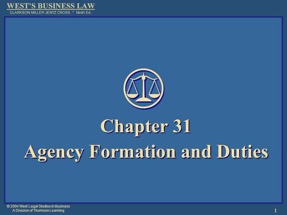 © 2004 West Legal Studies in Business A Division of Thomson Learning 1 Chapter 31 Agency Formation and Duties Chapter 31 Agency Formation and Duties