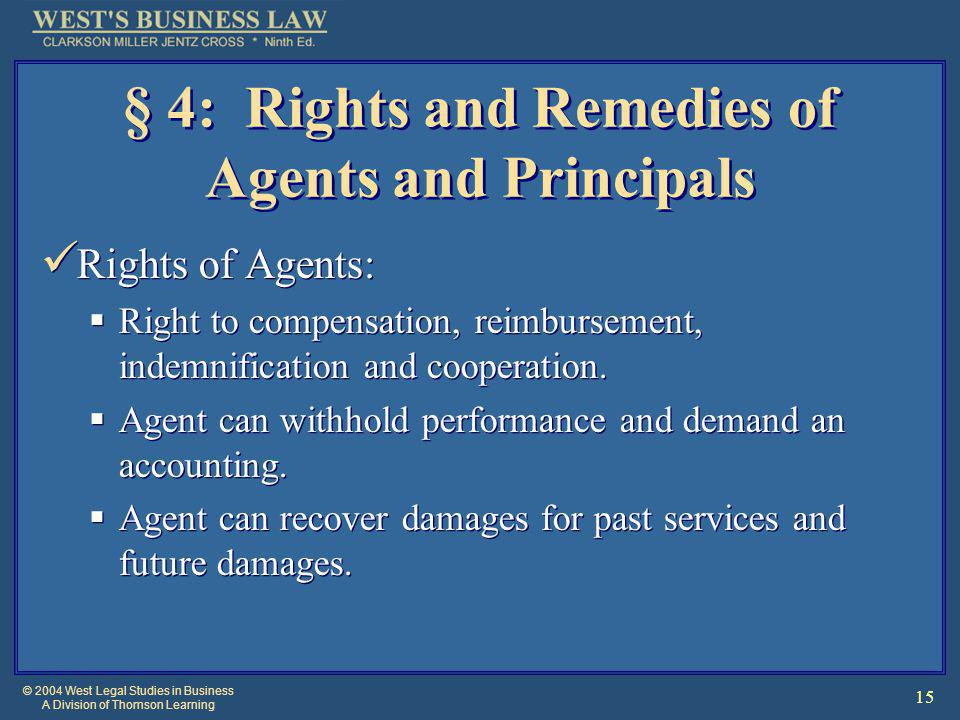 © 2004 West Legal Studies in Business A Division of Thomson Learning 15 § 4: Rights and Remedies of Agents and Principals Rights of Agents:  Right to compensation, reimbursement, indemnification and cooperation.
