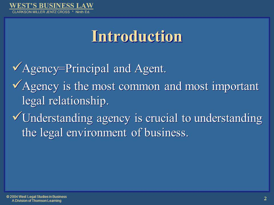 © 2004 West Legal Studies in Business A Division of Thomson Learning 3 Introduction [2] Principals use agents to be able to conduct multiple business operations simultaneously in various locations.