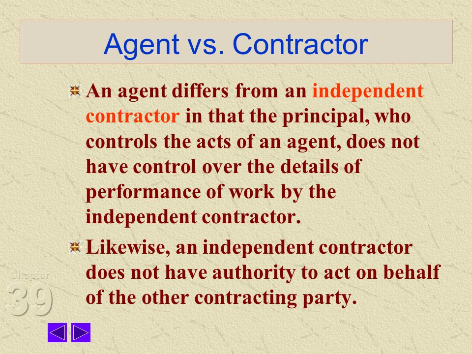 Agent vs. Contractor An agent differs from an independent contractor in that the principal, who controls the acts of an agent, does not have control o