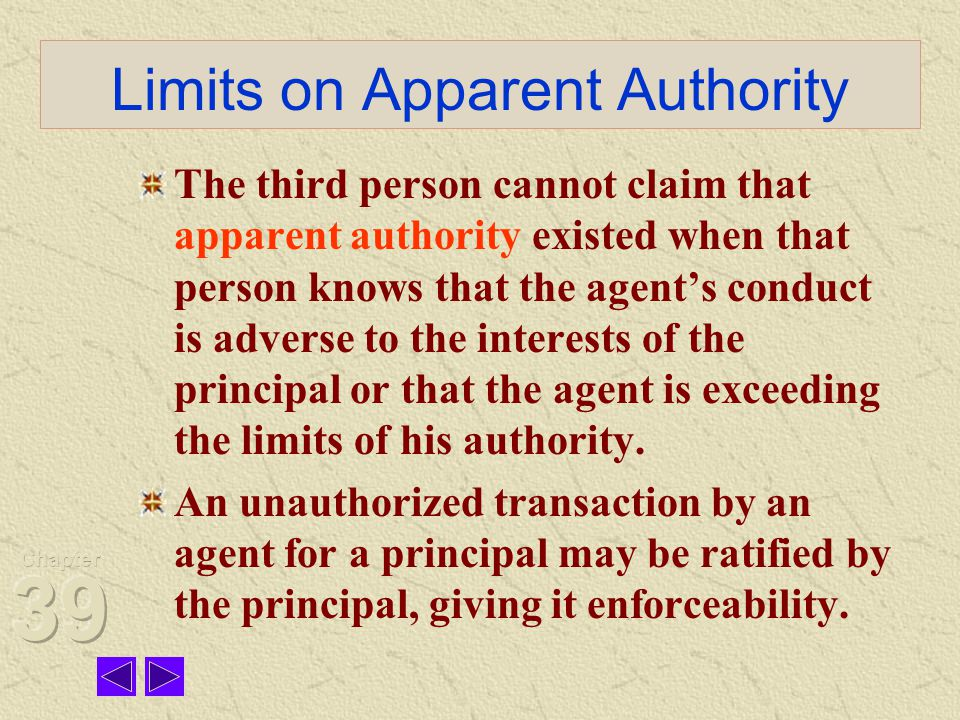 Limits on Apparent Authority The third person cannot claim that apparent authority existed when that person knows that the agent's conduct is adverse